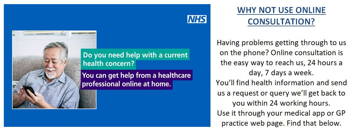Do you need help with a current health concern? You can get help from a healthcare professional online at home. WHY NOT USE ONLINE CONSULTATION? Having problems getting through to us on the phone? Online consultation is the easy way to reach us, 24 hours a day, 7 days a week. You'll find health information and send us a request or query we'll get back to you within 24 working hours. Use it through your medical app or GP practice web page. Find that below.